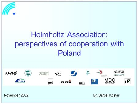 Helmholtz Association: perspectives of cooperation with Poland November 2002 Dr. Bärbel Köster.