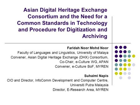Asian Digital Heritage Exchange Consortium and the Need for a Common Standards in Technology and Procedure for Digitization and Archiving Faridah Noor.