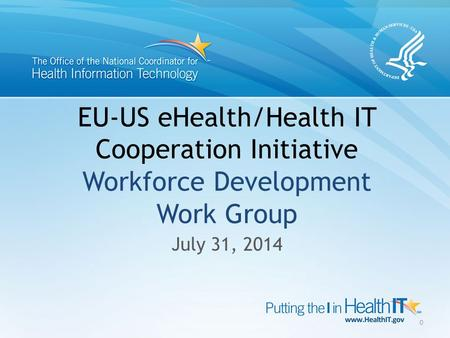 EU-US eHealth/Health IT Cooperation Initiative Workforce Development Work Group July 31, 2014 0.