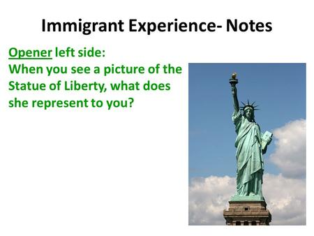 Immigrant Experience- Notes Opener left side: When you see a picture of the Statue of Liberty, what does she represent to you?