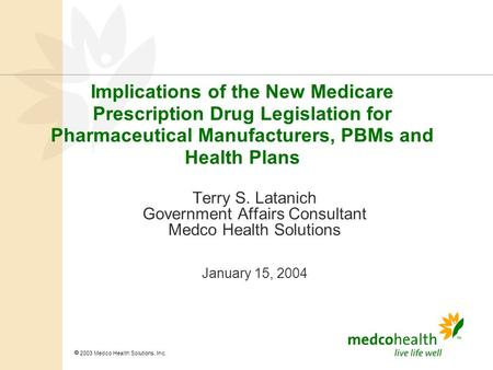  2003 Medco Health Solutions, Inc. Implications of the New Medicare Prescription Drug Legislation for Pharmaceutical Manufacturers, PBMs and Health Plans.