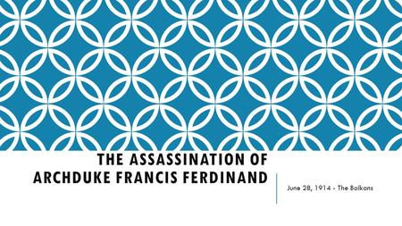 THE ASSASSINATION OF ARCHDUKE FRANCIS FERDINAND June 28, 1914 - The Balkans.