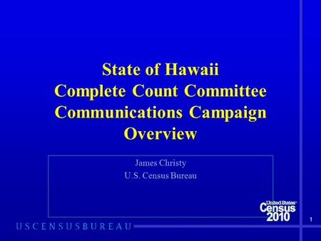 1 State of Hawaii Complete Count Committee Communications Campaign Overview James Christy U.S. Census Bureau.