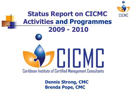 Status report on CICMC – June 29, 2010 Status Report on CICMC Activities and Programmes 2009 - 2010 Dennis Strong, CMC Brenda Pope, CMC.