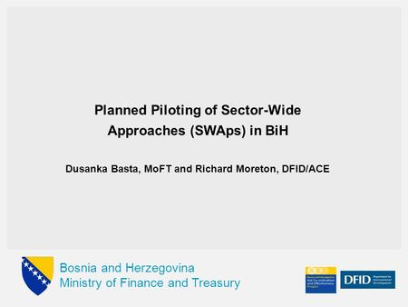 Bosnia and Herzegovina Ministry of Finance and Treasury Planned Piloting of Sector-Wide Approaches (SWAps) in BiH Dusanka Basta, MoFT and Richard Moreton,