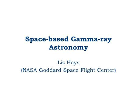 Space-based Gamma-ray Astronomy Liz Hays (NASA Goddard Space Flight Center)