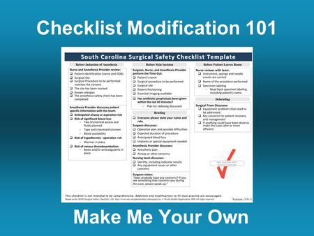 Checklist Modification 101 Make Me Your Own. The Basics One size doesn't fit all. Every hospital should modify the checklist. Checklist modification creates.