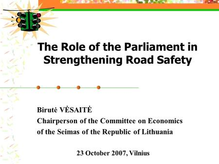 The Role of the Parliament in Strengthening Road Safety Birutė VĖSAITĖ Chairperson of the Committee on Economics of the Seimas of the Republic of Lithuania.