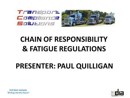 "Drill 2012 Adelaide ""Drilling into the Future"" CHAIN OF RESPONSIBILITY & FATIGUE REGULATIONS PRESENTER: PAUL QUILLIGAN."