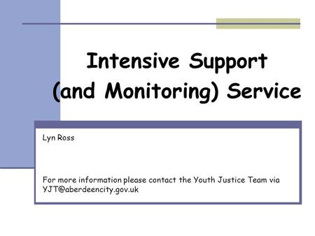 Intensive Support (and Monitoring) Service Lyn Ross For more information please contact the Youth Justice Team via