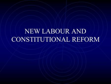 NEW LABOUR AND CONSTITUTIONAL REFORM. OLD LABOUR AND THE CONSTITUTION Old Labour in government offered little in the way of constitutional reform 1970s: