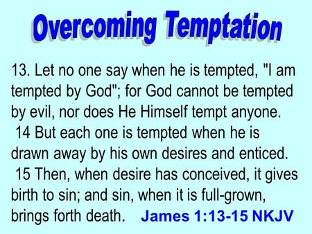 13. Let no one say when he is tempted, I am tempted by God; for God cannot be tempted by evil, nor does He Himself tempt anyone. 14 But each one is tempted.