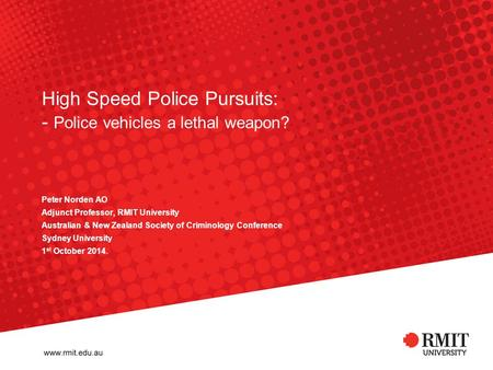 High Speed Police Pursuits: - Police vehicles a lethal weapon? Peter Norden AO Adjunct Professor, RMIT University Australian & New Zealand Society of Criminology.