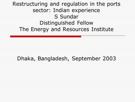 Restructuring and regulation in the ports sector: Indian experience S Sundar Distinguished Fellow The Energy and Resources Institute Dhaka, Bangladesh,