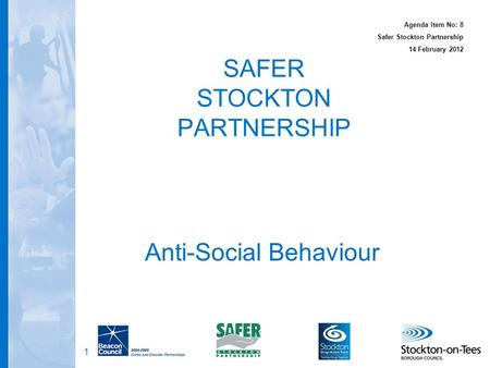1 SAFER STOCKTON PARTNERSHIP Anti-Social Behaviour Agenda Item No: 8 Safer Stockton Partnership 14 February 2012.
