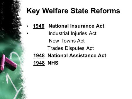 Key Welfare State Reforms 1946 National Insurance Act Industrial Injuries Act New Towns Act Trades Disputes Act 1948 National Assistance Act 1948 NHS.