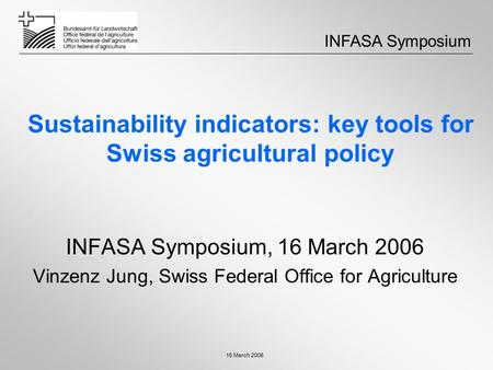 16 March 2006 Sustainability indicators: key tools for Swiss agricultural policy INFASA Symposium, 16 March 2006 Vinzenz Jung, Swiss Federal Office for.