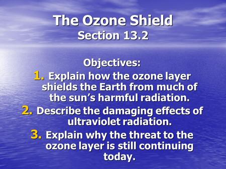 The Ozone Shield Section 13.2 Objectives: 1. Explain how the ozone layer shields the Earth from much of the sun's harmful radiation. 2. Describe the damaging.