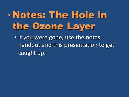 Notes: The Hole in the Ozone Layer Notes: The Hole in the Ozone Layer If you were gone, use the notes handout and this presentation to get caught up. If.