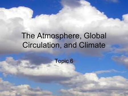 The Atmosphere, Global Circulation, and Climate Topic 6.