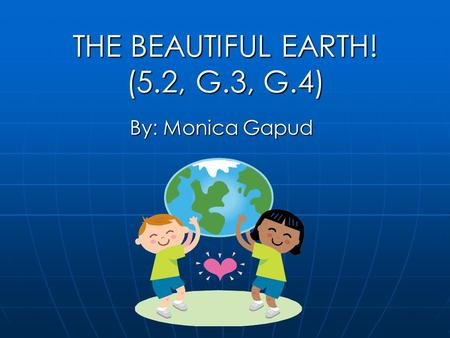 THE BEAUTIFUL EARTH! (5.2, G.3, G.4) By: Monica Gapud.