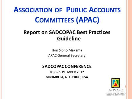 A SSOCIATION OF P UBLIC A CCOUNTS C OMMITTEES (APAC) Report on SADCOPAC Best Practices Guideline Hon Sipho Makama APAC General Secretary SADCOPAC CONFERENCE.