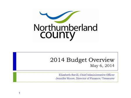 2014 Budget Overview May 6, 2014 Elizabeth Savill, Chief Administrative Officer Jennifer Moore, Director of Finance/ Treasurer 1.