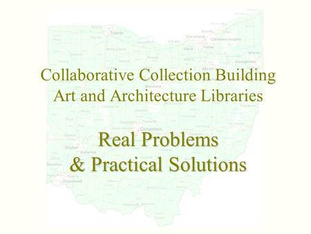Real Problems & Practical Solutions Collaborative Collection Building Art and Architecture Libraries Real Problems & Practical Solutions.