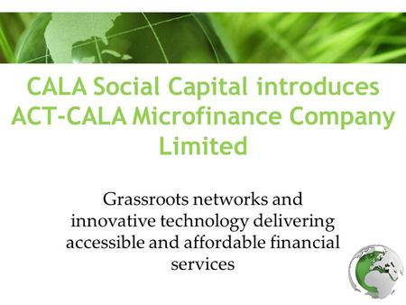 CALA Social Capital introduces ACT-CALA Microfinance Company Limited Grassroots networks and innovative technology delivering accessible and affordable.