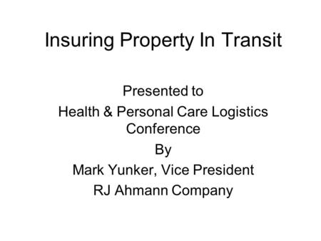 Insuring Property In Transit Presented to Health & Personal Care Logistics Conference By Mark Yunker, Vice President RJ Ahmann Company.