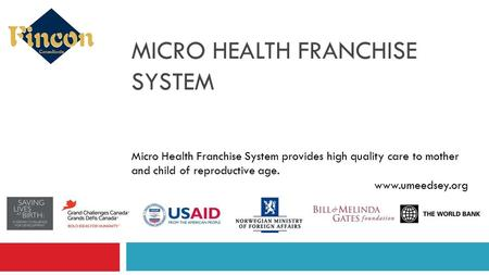 MICRO HEALTH FRANCHISE SYSTEM Micro Health Franchise System provides high quality care to mother and child of reproductive age. www.umeedsey.org.
