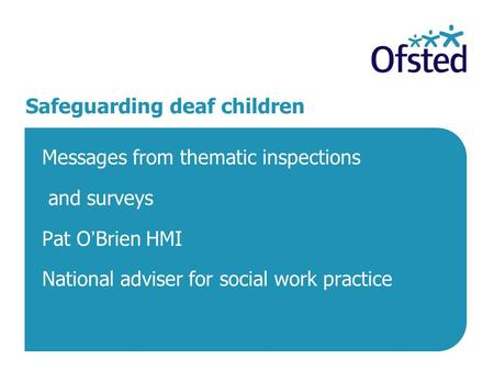 Safeguarding deaf children Messages from thematic inspections and surveys Pat O'Brien HMI National adviser for social work practice.