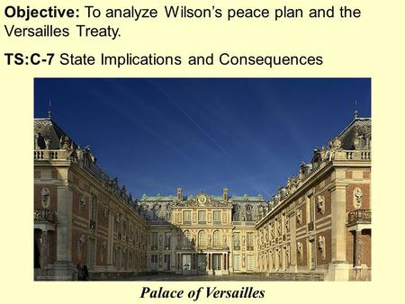 Objective: To analyze Wilson's peace plan and the Versailles Treaty. TS:C-7 State Implications and Consequences Palace of Versailles.