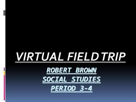 ROBERT BROWN SOCIAL STUDIES PERIOD 3-4 VIRTUAL FIELD TRIP.