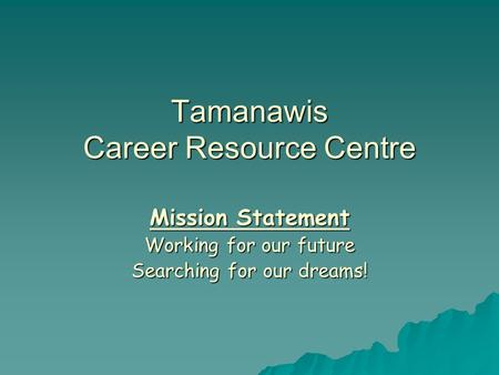 Tamanawis Career Resource Centre Mission Statement Working for our future Searching for our dreams!