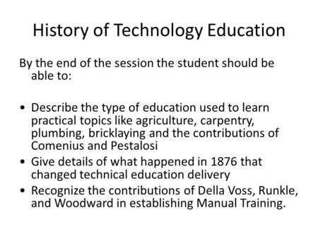 History of Technology Education By the end of the session the student should be able to: Describe the type of education used to learn practical topics.