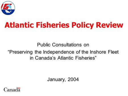 "Atlantic Fisheries Policy Review Public Consultations on ""Preserving the Independence of the Inshore Fleet in Canada's Atlantic Fisheries"" January, 2004."