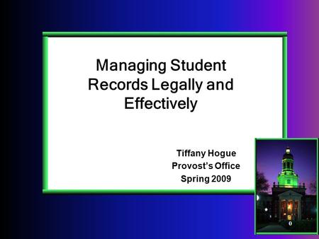 0 Managing Student Records Legally and Effectively Tiffany Hogue Provost's Office Spring 2009.