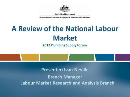 A Review of the National Labour Market Presenter: Ivan Neville Branch Manager Labour Market Research and Analysis Branch 2012 Plumbing Supply Forum.