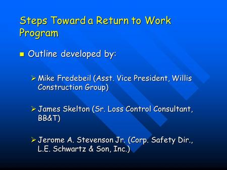 Steps Toward a Return to Work Program Outline developed by: Outline developed by:  Mike Fredebeil (Asst. Vice President, Willis Construction Group) 