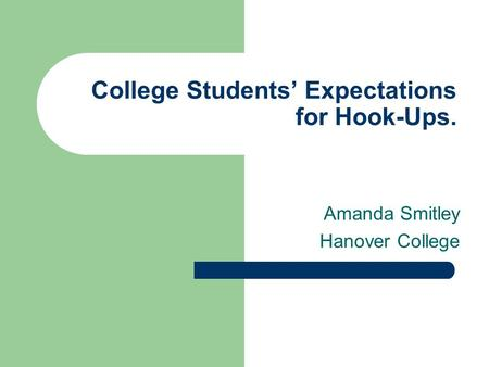 College Students' Expectations for Hook-Ups. Amanda Smitley Hanover College.