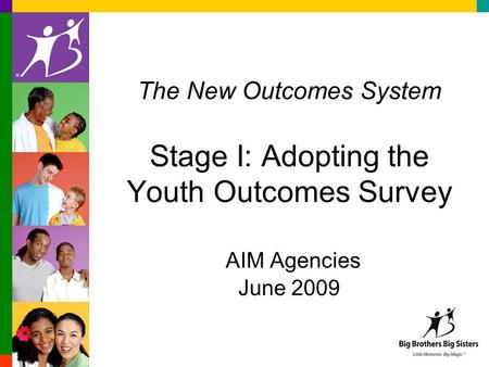 The New Outcomes System Stage I: Adopting the Youth Outcomes Survey AIM Agencies June 2009.