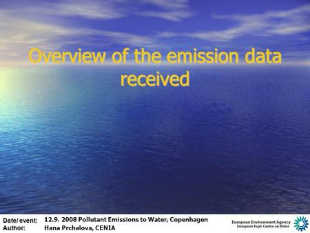 Date/ event: Author: Overview of the emission data received 12.9. 2008 Pollutant Emissions to Water, Copenhagen Hana Prchalova, CENIA.