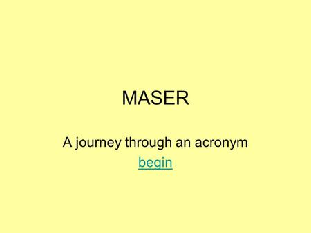 MASER A journey through an acronym begin. MASER's M icrowave A mplificationA mplification by the S timulated E missionE mission of R adiation Masers in.