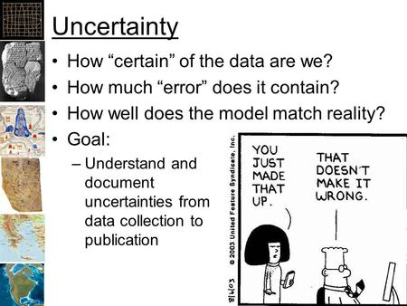 "Uncertainty How ""certain"" of the data are we? How much ""error"" does it contain? How well does the model match reality? Goal: –Understand and document uncertainties."