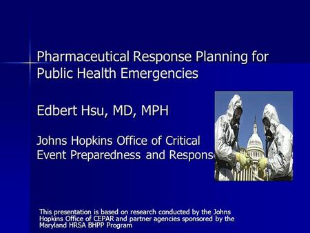 Pharmaceutical Response Planning for Public Health Emergencies Edbert Hsu, MD, MPH Johns Hopkins Office of Critical Event Preparedness and Response This.