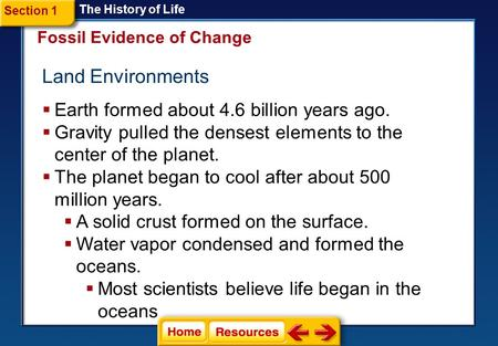 Fossil Evidence of Change Land Environments The History of Life Section 1  Earth formed about 4.6 billion years ago.  Gravity pulled the densest elements.