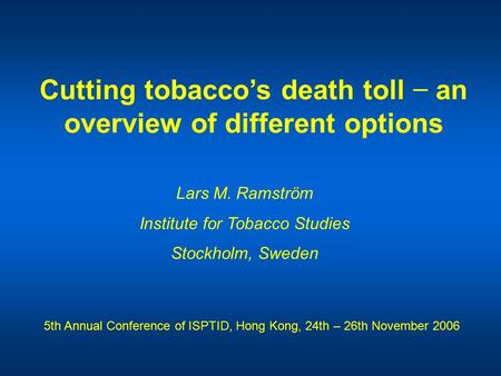 Cutting tobacco's death toll − an overview of different options Lars M. Ramström Institute for Tobacco Studies Stockholm, Sweden 5th Annual Conference.