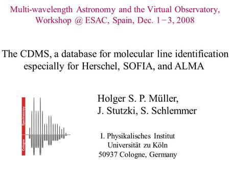 Multi-wavelength Astronomy and the Virtual Observatory, ESAC, Spain, Dec. 1 − 3, 2008 Holger S. P. Müller, J. Stutzki, S. Schlemmer I. Physikalisches.