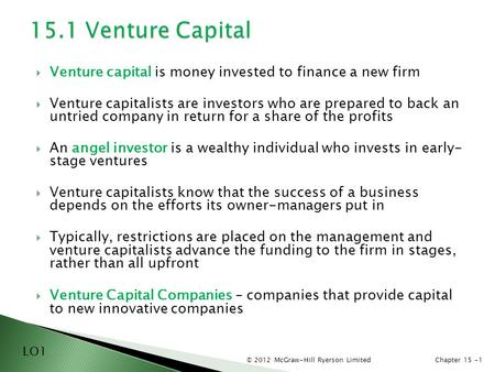 © 2012 McGraw-Hill Ryerson LimitedChapter 15 -1  Venture capital is money invested to finance a new firm  Venture capitalists are investors who are prepared.